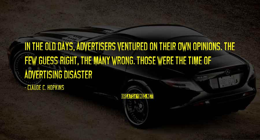 Old Advertising Sayings By Claude C. Hopkins: In the old days, advertisers ventured on their own opinions. The few guess right, the