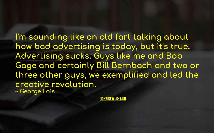 Old Advertising Sayings By George Lois: I'm sounding like an old fart talking about how bad advertising is today, but it's