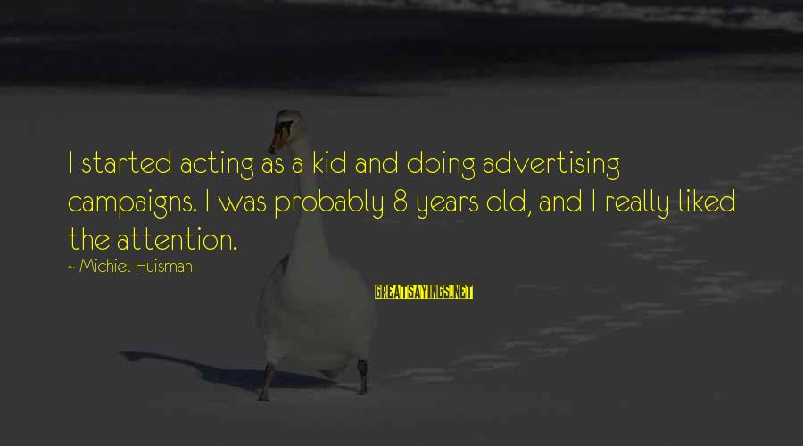 Old Advertising Sayings By Michiel Huisman: I started acting as a kid and doing advertising campaigns. I was probably 8 years