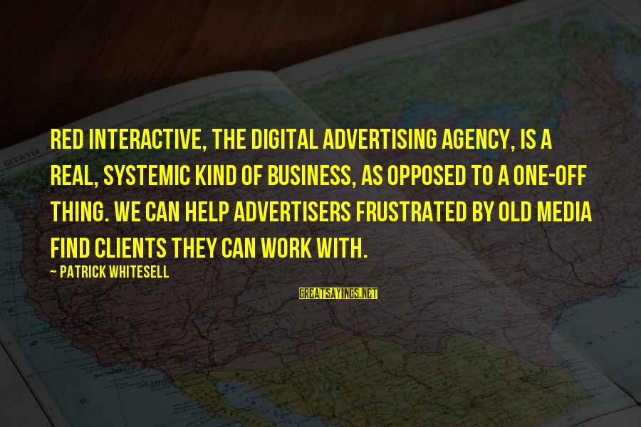Old Advertising Sayings By Patrick Whitesell: Red Interactive, the digital advertising agency, is a real, systemic kind of business, as opposed