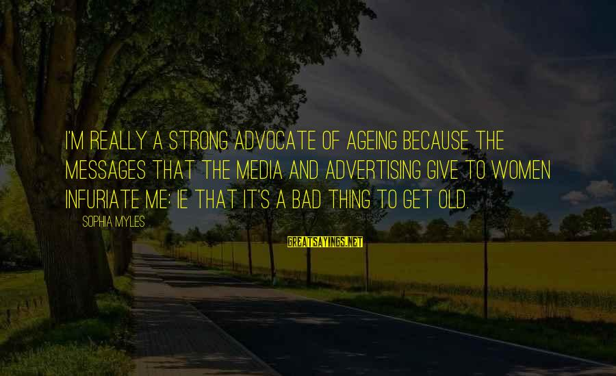 Old Advertising Sayings By Sophia Myles: I'm really a strong advocate of ageing because the messages that the media and advertising