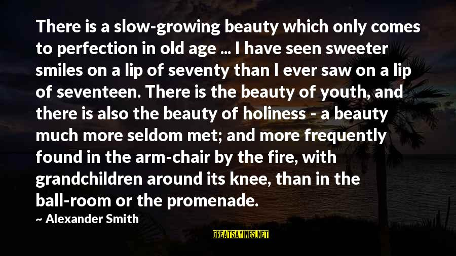 Old Age And Beauty Sayings By Alexander Smith: There is a slow-growing beauty which only comes to perfection in old age ... I