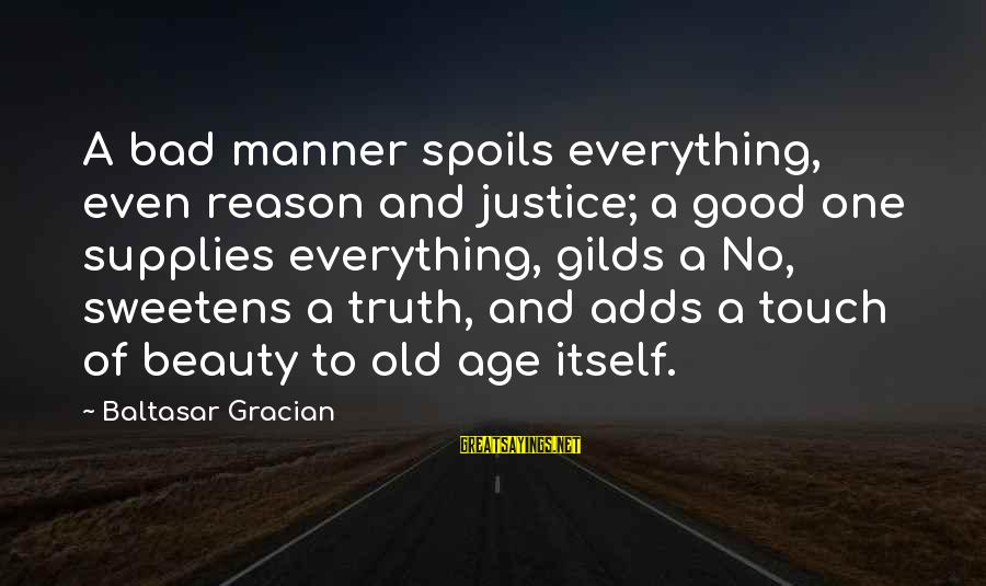 Old Age And Beauty Sayings By Baltasar Gracian: A bad manner spoils everything, even reason and justice; a good one supplies everything, gilds