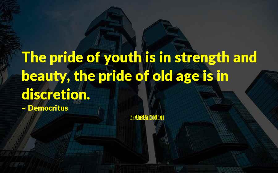 Old Age And Beauty Sayings By Democritus: The pride of youth is in strength and beauty, the pride of old age is
