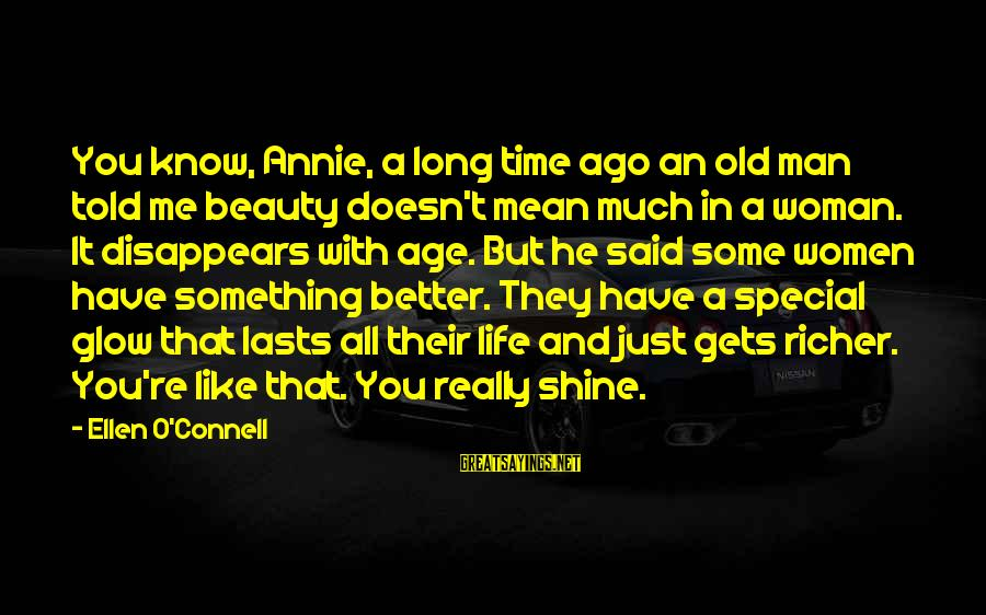 Old Age And Beauty Sayings By Ellen O'Connell: You know, Annie, a long time ago an old man told me beauty doesn't mean