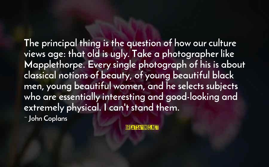 Old Age And Beauty Sayings By John Coplans: The principal thing is the question of how our culture views age: that old is