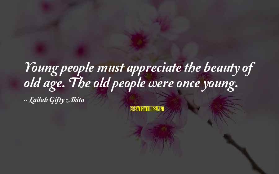 Old Age And Beauty Sayings By Lailah Gifty Akita: Young people must appreciate the beauty of old age. The old people were once young.