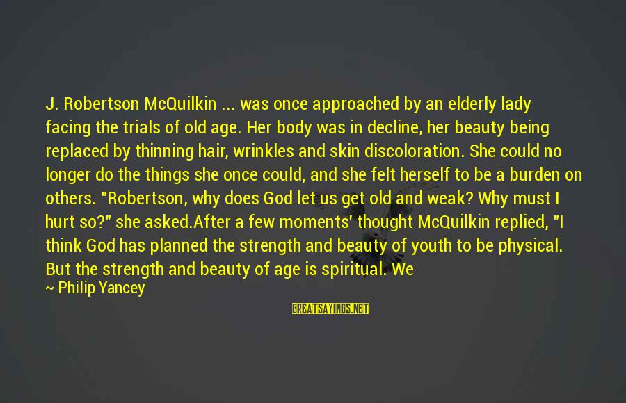 Old Age And Beauty Sayings By Philip Yancey: J. Robertson McQuilkin ... was once approached by an elderly lady facing the trials of