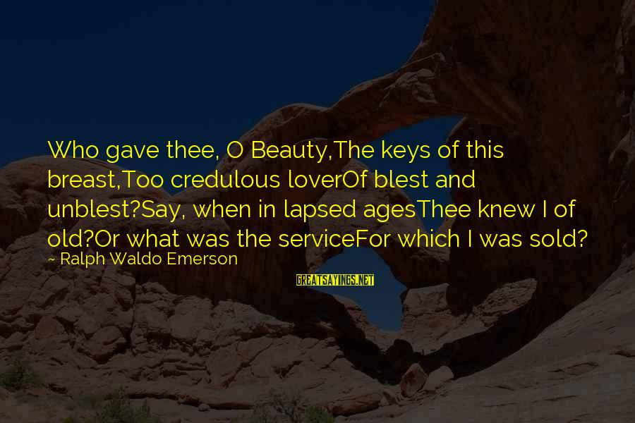 Old Age And Beauty Sayings By Ralph Waldo Emerson: Who gave thee, O Beauty,The keys of this breast,Too credulous loverOf blest and unblest?Say, when