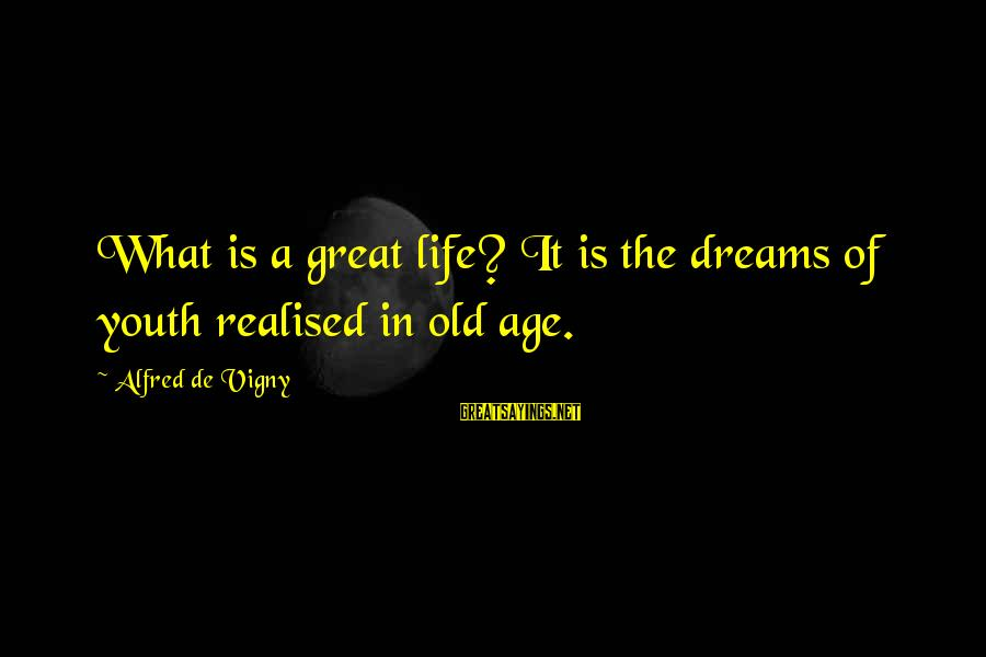 Old Age Sayings By Alfred De Vigny: What is a great life? It is the dreams of youth realised in old age.