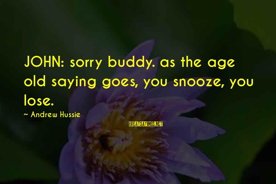 Old Age Sayings By Andrew Hussie: JOHN: sorry buddy. as the age old saying goes, you snooze, you lose.