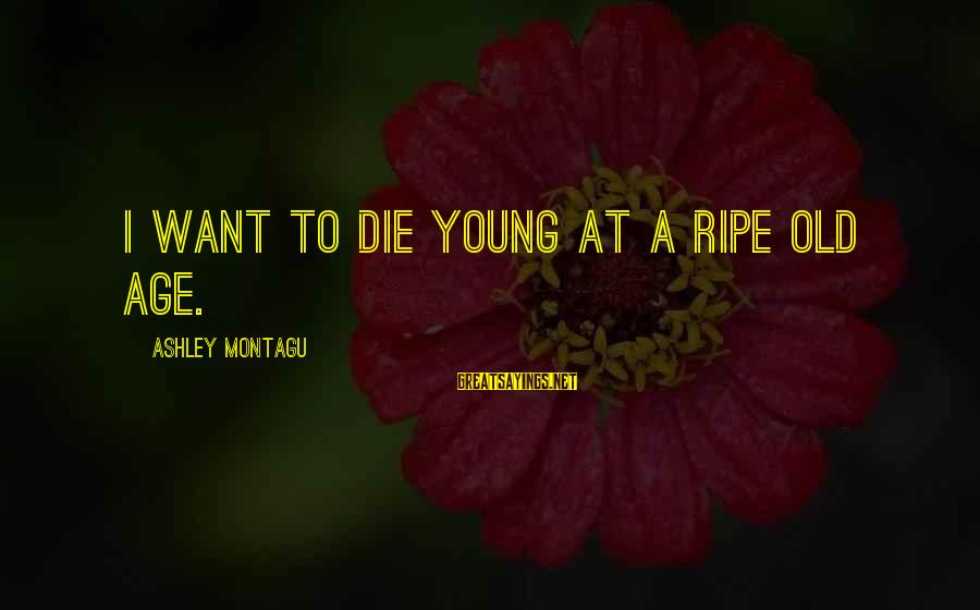 Old Age Sayings By Ashley Montagu: I want to die young at a ripe old age.