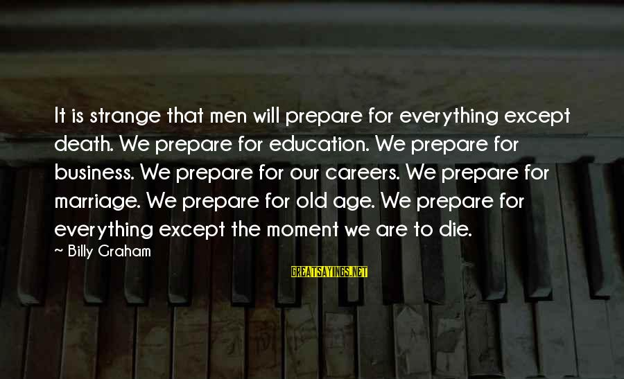 Old Age Sayings By Billy Graham: It is strange that men will prepare for everything except death. We prepare for education.