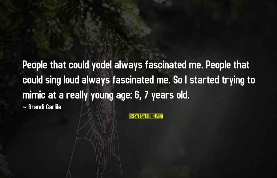 Old Age Sayings By Brandi Carlile: People that could yodel always fascinated me. People that could sing loud always fascinated me.