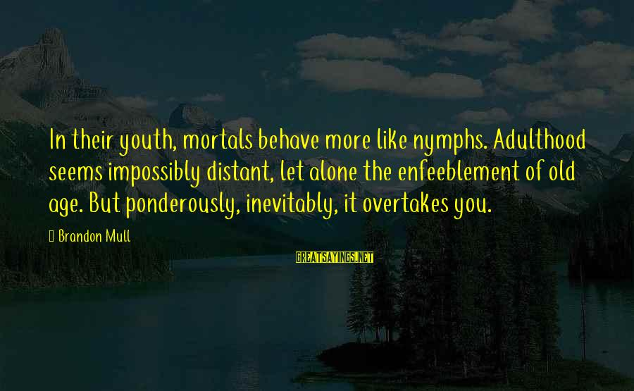 Old Age Sayings By Brandon Mull: In their youth, mortals behave more like nymphs. Adulthood seems impossibly distant, let alone the