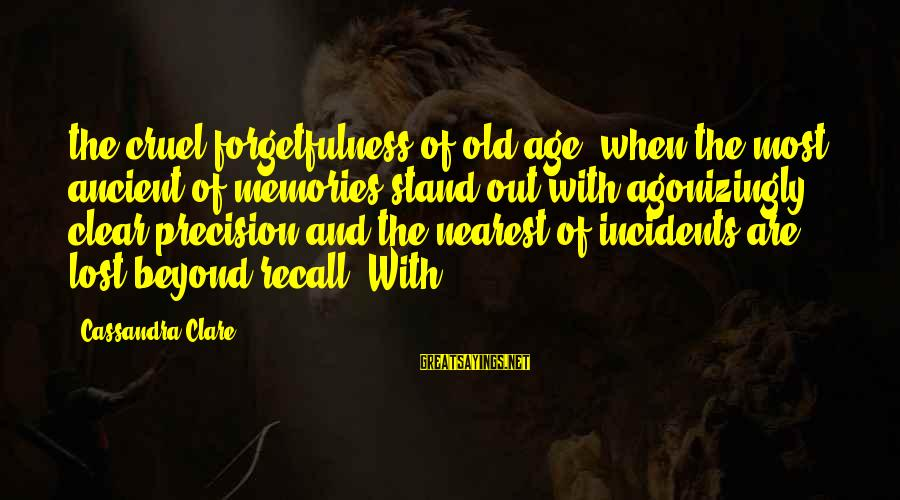 Old Age Sayings By Cassandra Clare: the cruel forgetfulness of old age, when the most ancient of memories stand out with