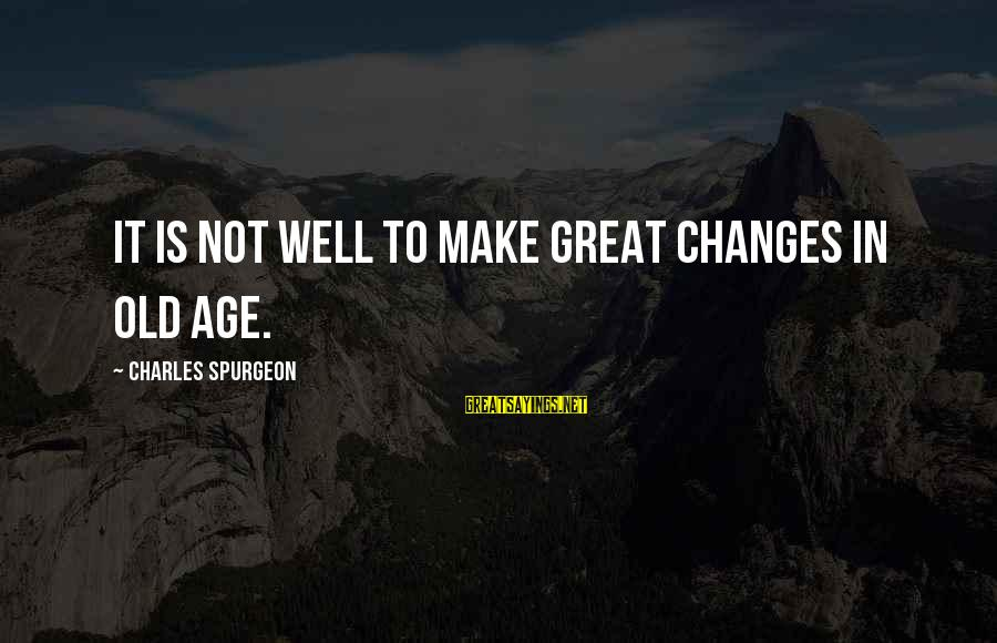 Old Age Sayings By Charles Spurgeon: It is not well to make great changes in old age.