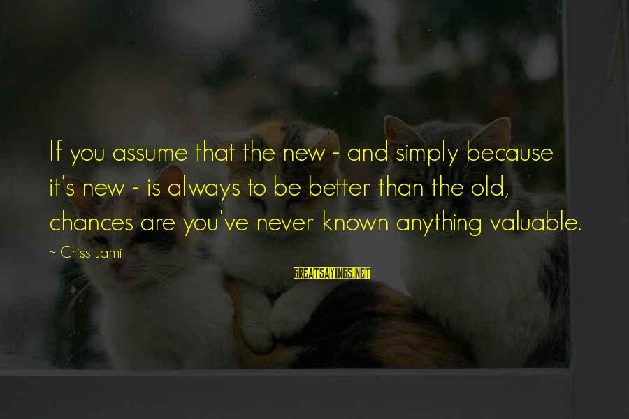 Old Age Sayings By Criss Jami: If you assume that the new - and simply because it's new - is always