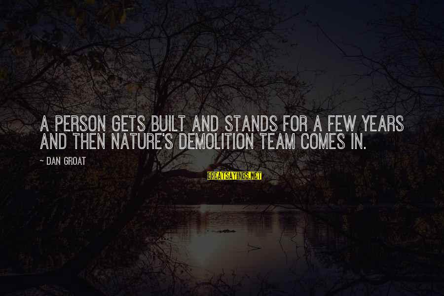 Old Age Sayings By Dan Groat: A person gets built and stands for a few years and then nature's demolition team