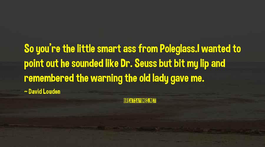 Old Age Sayings By David Louden: So you're the little smart ass from Poleglass.I wanted to point out he sounded like