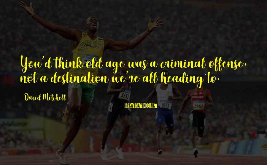 Old Age Sayings By David Mitchell: You'd think old age was a criminal offense, not a destination we're all heading to.