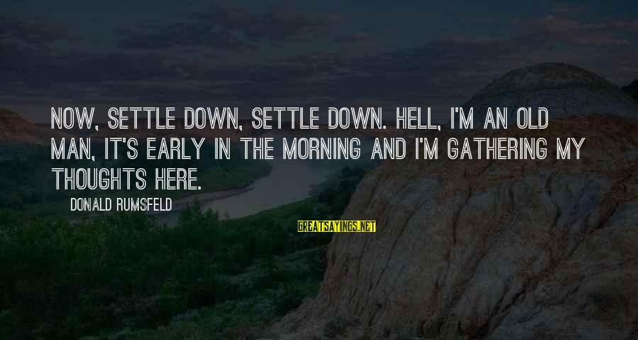 Old Age Sayings By Donald Rumsfeld: Now, settle down, settle down. Hell, I'm an old man, it's early in the morning