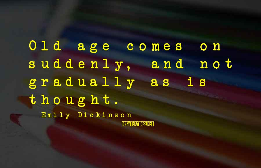 Old Age Sayings By Emily Dickinson: Old age comes on suddenly, and not gradually as is thought.