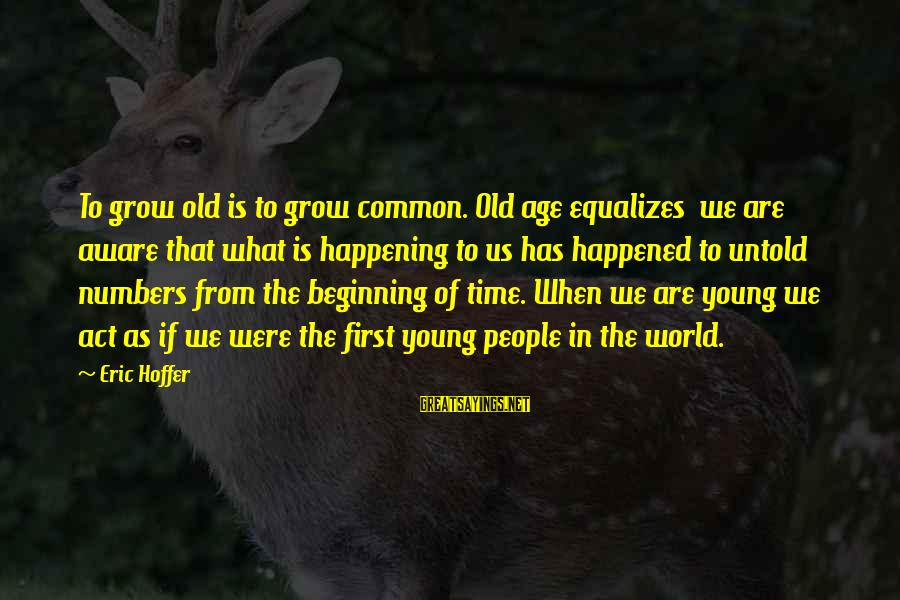 Old Age Sayings By Eric Hoffer: To grow old is to grow common. Old age equalizes we are aware that what