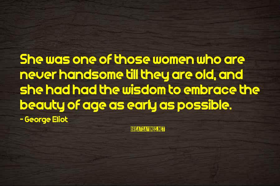 Old Age Sayings By George Eliot: She was one of those women who are never handsome till they are old, and
