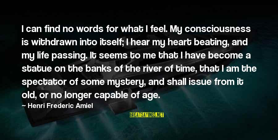 Old Age Sayings By Henri Frederic Amiel: I can find no words for what I feel. My consciousness is withdrawn into itself;