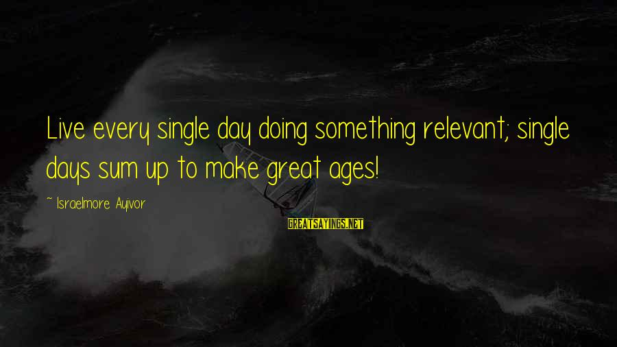 Old Age Sayings By Israelmore Ayivor: Live every single day doing something relevant; single days sum up to make great ages!