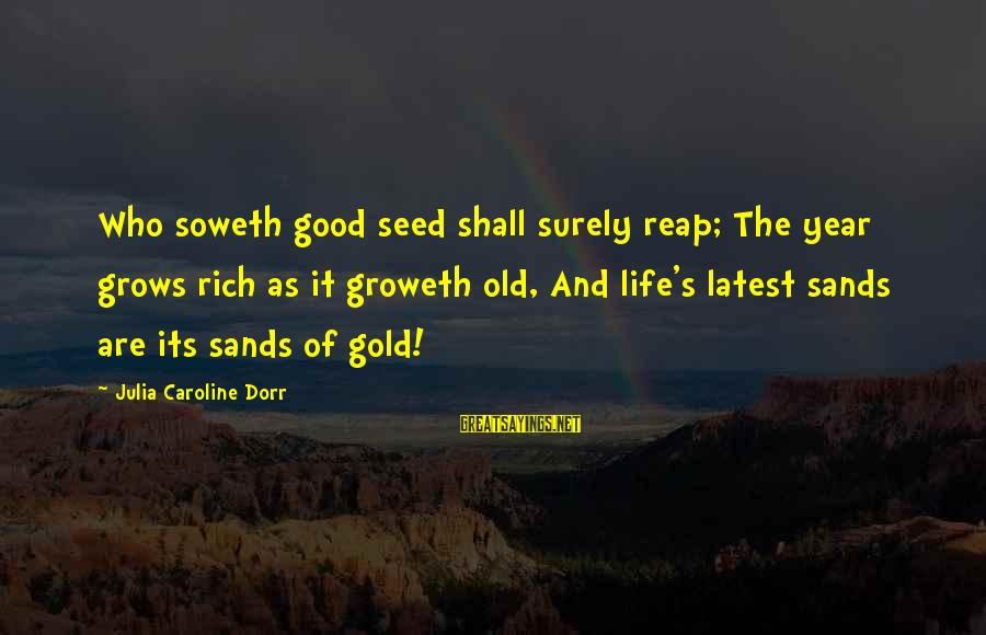 Old Age Sayings By Julia Caroline Dorr: Who soweth good seed shall surely reap; The year grows rich as it groweth old,