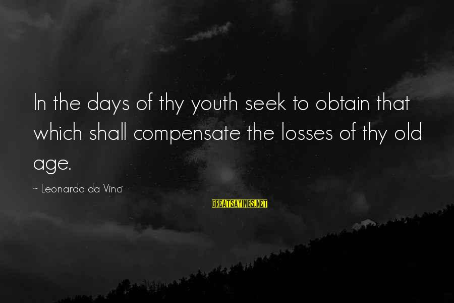Old Age Sayings By Leonardo Da Vinci: In the days of thy youth seek to obtain that which shall compensate the losses