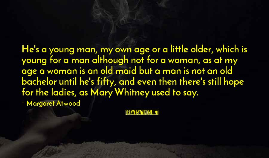 Old Age Sayings By Margaret Atwood: He's a young man, my own age or a little older, which is young for