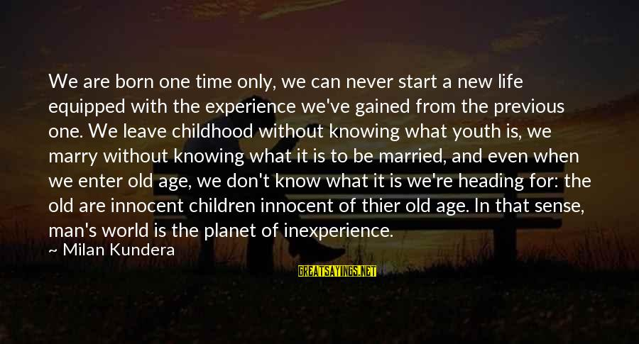 Old Age Sayings By Milan Kundera: We are born one time only, we can never start a new life equipped with