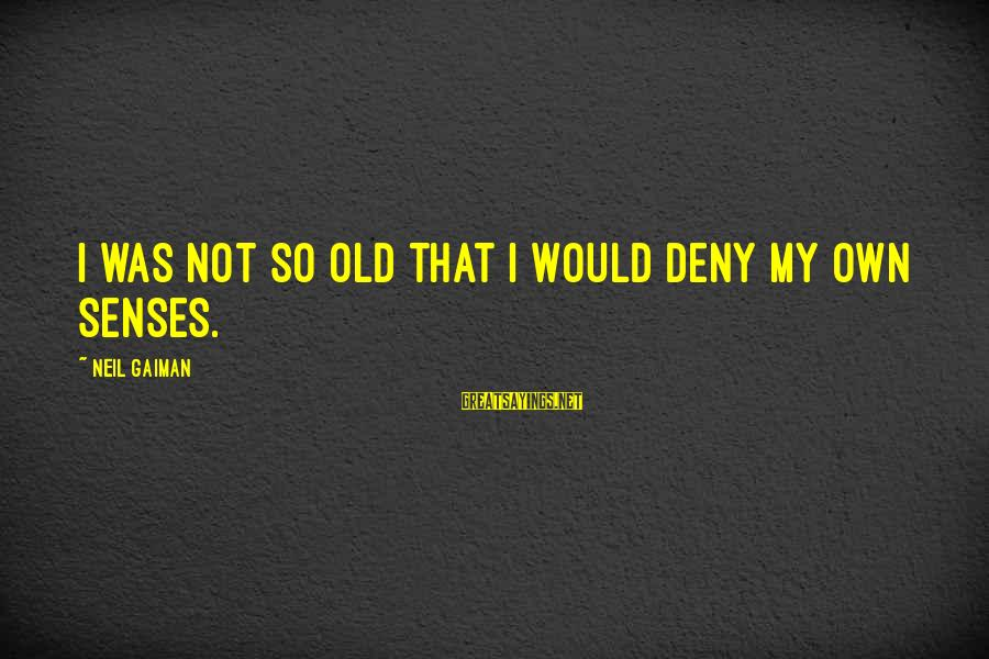 Old Age Sayings By Neil Gaiman: I was not so old that I would deny my own senses.