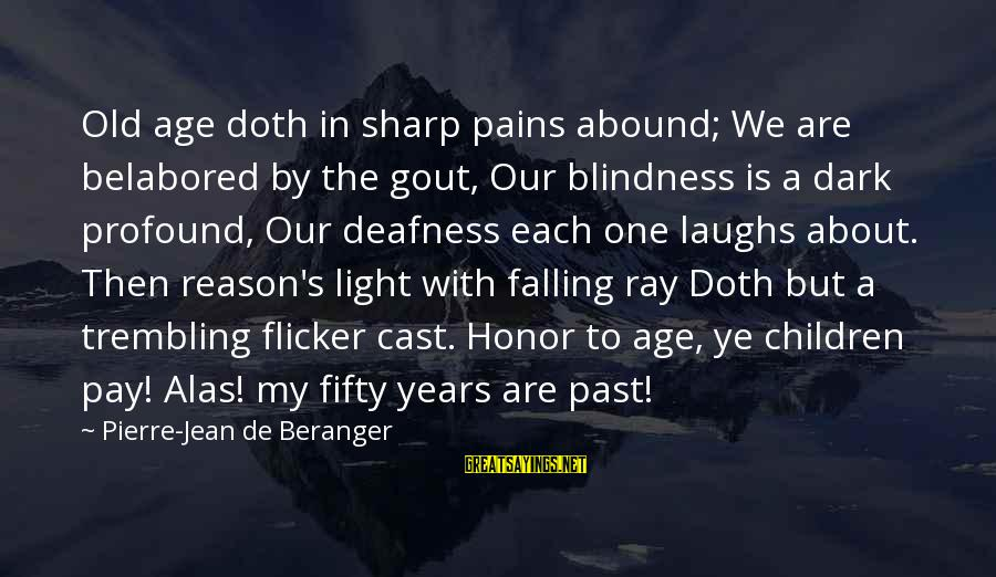 Old Age Sayings By Pierre-Jean De Beranger: Old age doth in sharp pains abound; We are belabored by the gout, Our blindness