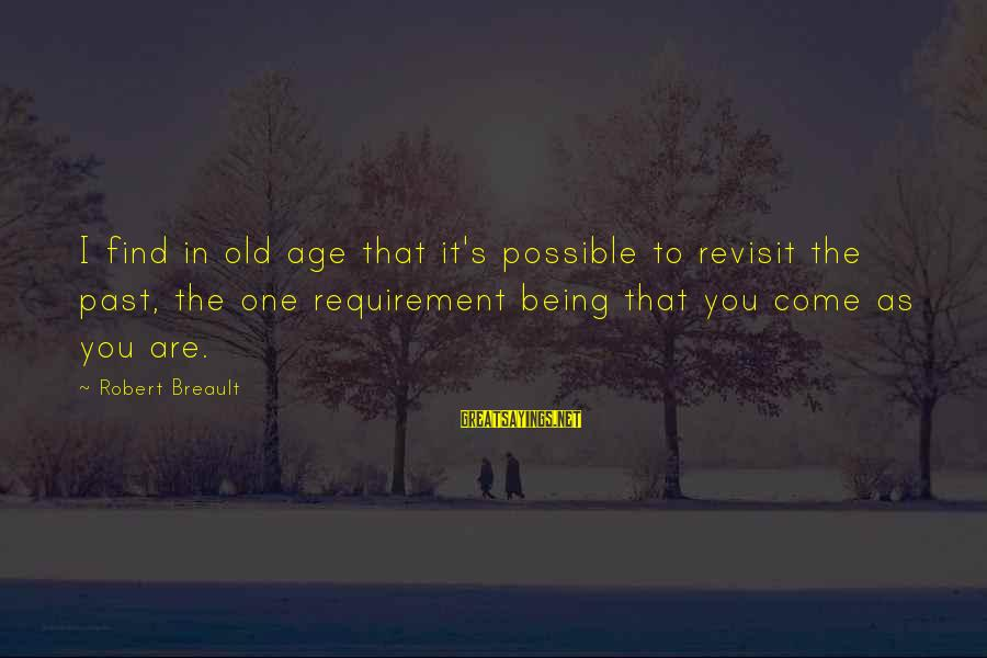 Old Age Sayings By Robert Breault: I find in old age that it's possible to revisit the past, the one requirement