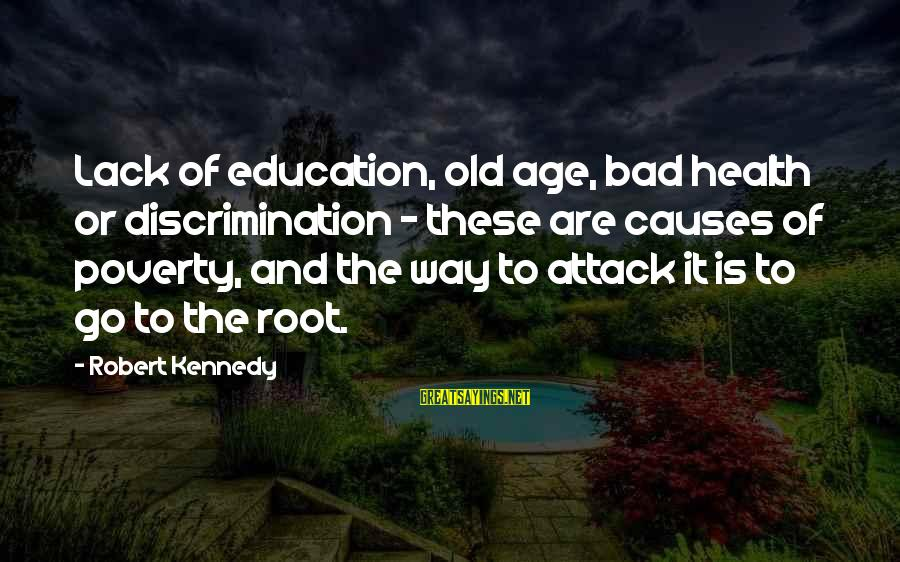 Old Age Sayings By Robert Kennedy: Lack of education, old age, bad health or discrimination - these are causes of poverty,