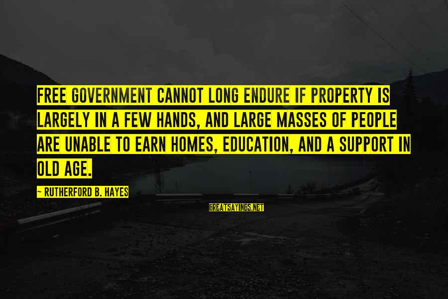 Old Age Sayings By Rutherford B. Hayes: Free government cannot long endure if property is largely in a few hands, and large