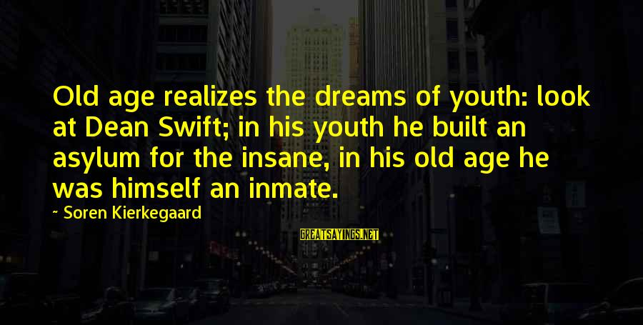 Old Age Sayings By Soren Kierkegaard: Old age realizes the dreams of youth: look at Dean Swift; in his youth he