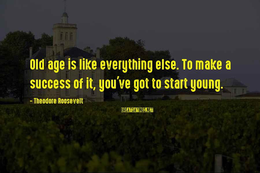 Old Age Sayings By Theodore Roosevelt: Old age is like everything else. To make a success of it, you've got to