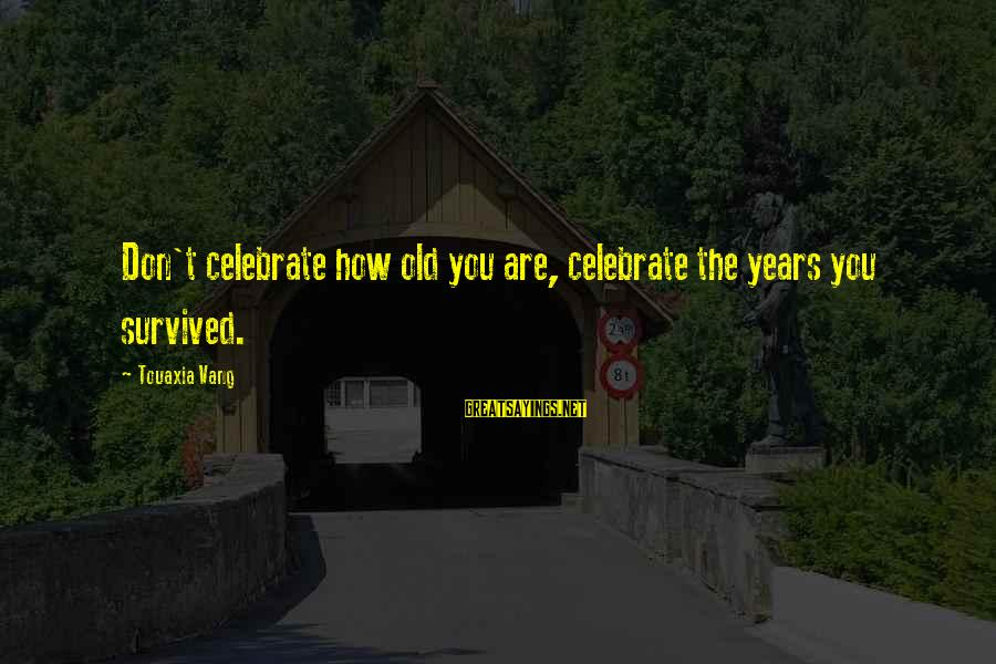 Old Age Sayings By Touaxia Vang: Don't celebrate how old you are, celebrate the years you survived.