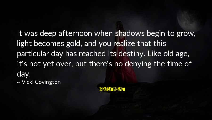 Old Age Sayings By Vicki Covington: It was deep afternoon when shadows begin to grow, light becomes gold, and you realize