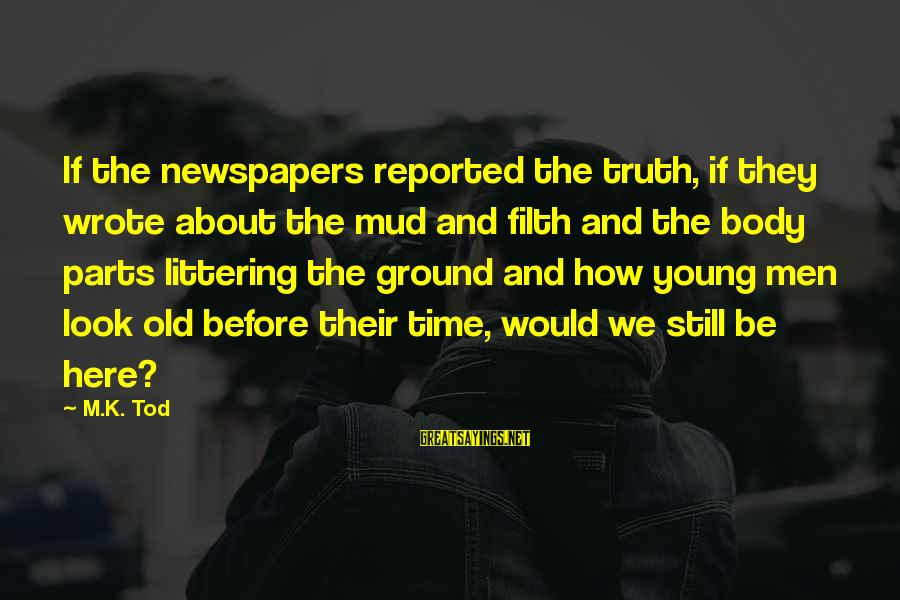Old Filth Sayings By M.K. Tod: If the newspapers reported the truth, if they wrote about the mud and filth and