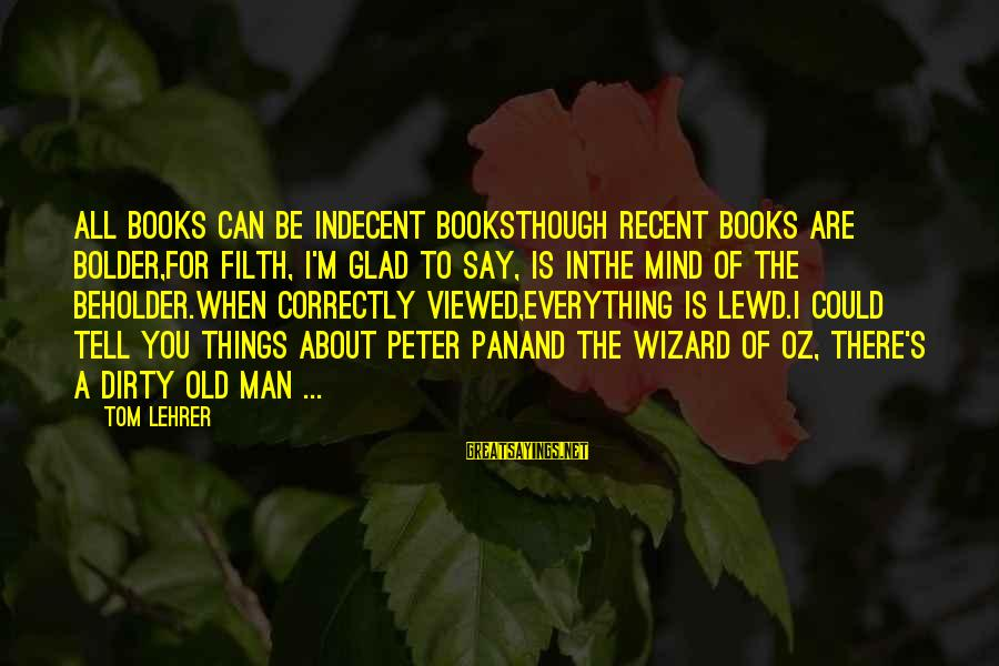 Old Filth Sayings By Tom Lehrer: All books can be indecent booksThough recent books are bolder,For filth, I'm glad to say,