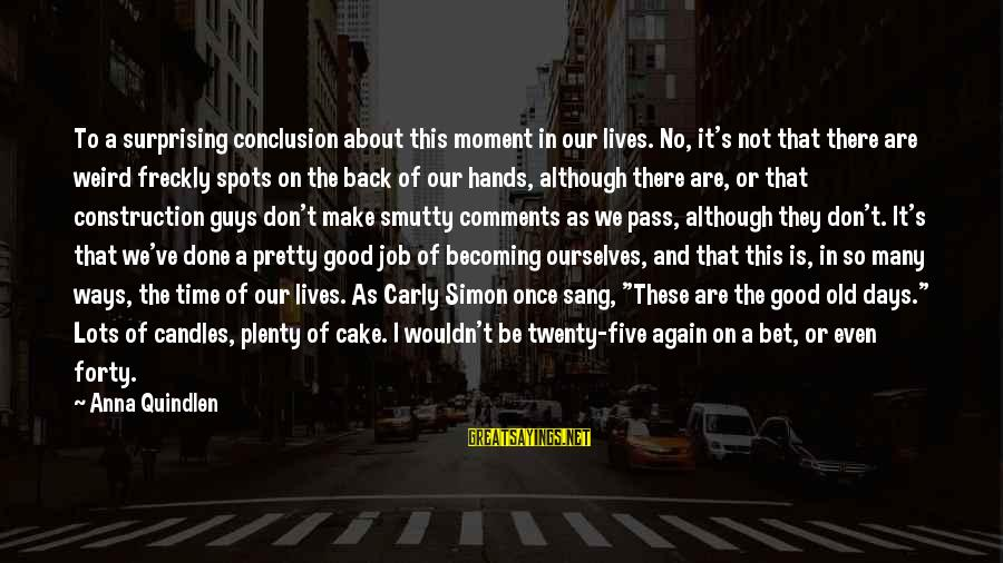 Old Hands Sayings By Anna Quindlen: To a surprising conclusion about this moment in our lives. No, it's not that there
