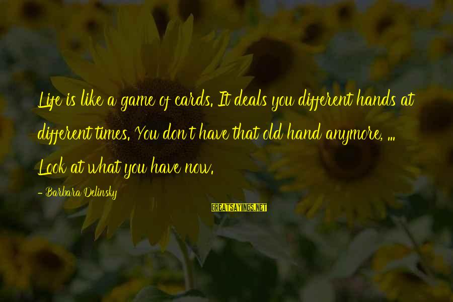 Old Hands Sayings By Barbara Delinsky: Life is like a game of cards. It deals you different hands at different times.
