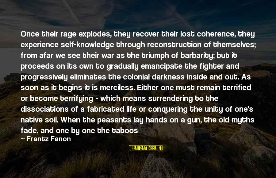 Old Hands Sayings By Frantz Fanon: Once their rage explodes, they recover their lost coherence, they experience self-knowledge through reconstruction of