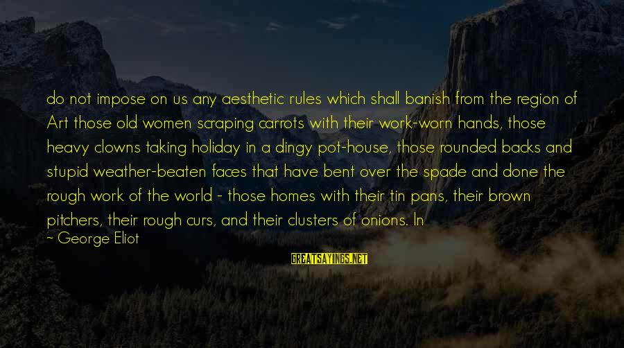 Old Hands Sayings By George Eliot: do not impose on us any aesthetic rules which shall banish from the region of